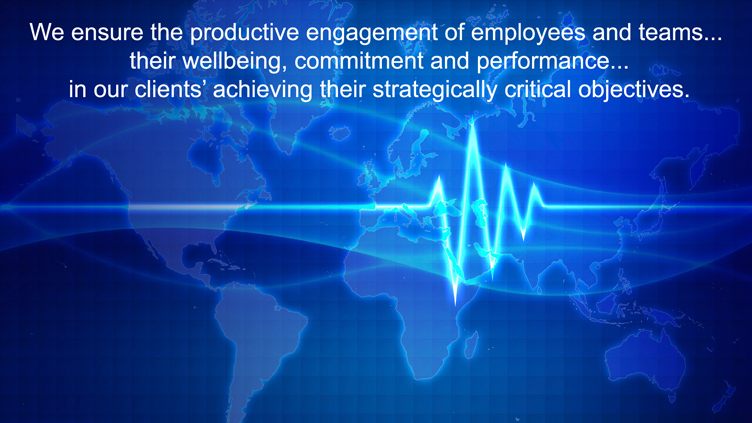 We ensure the productive engagement of employees and teams... their wellbeing, commitment and performance... in our clients' achieving their strategically critical ojbectives.